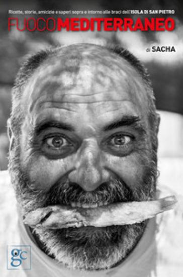 Fuoco mediterraneo. Ricette, storie, amicizie e saperi sopra e intorno alle braci dell'isola di San Pietro - Sacha   Rochesterscifianimecon.com