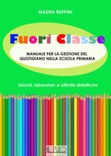 Fuori classe. Manuale per la gestione del quotidiano nella scuola primaria. Giochi, laboratori e attività didattiche - Maura Ruffini |
