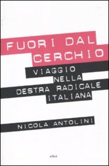 Fuori dal cerchio. Viaggio nella destra radicale italiana - Nicola Antolini | Rochesterscifianimecon.com