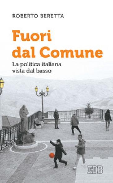 Fuori dal comune. La politica italiana vista dal basso - Roberto Beretta |
