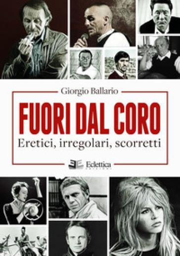 Fuori dal coro. Eretici, irregolari, scorretti - Giorgio Ballario |
