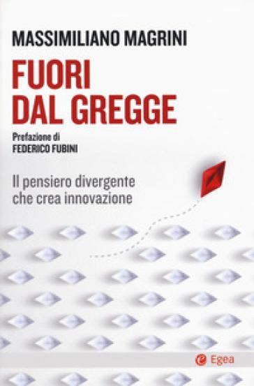 Fuori dal gregge. Il pensiero divergente che crea innovazione - Massimiliano Magrini |