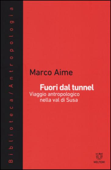 Fuori dal tunnel. Viaggio antropologico nella Val di Susa - Marco Aime |