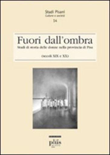 Fuori dall'ombra. Studi di storia delle donne nella provincia di Pisa (secoli XIX-XX)