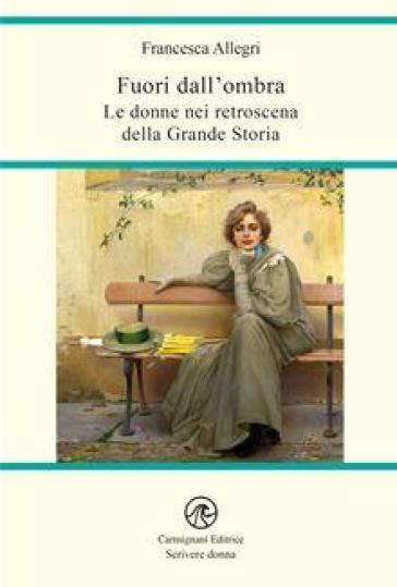 Fuori dall'ombra. Le donne nei retroscena della grande storia - Francesca Allegri | Jonathanterrington.com