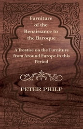Furniture of the Renaissance to the Baroque - A Treatise on the Furniture from Around Europe in this Period