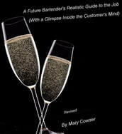Future Bartender s Realistic Guide to the Job. (With a Glimpse inside the Customer s Mind) Revised