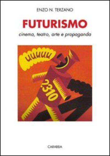 Futurismo. Cinema, teatro, arte e propaganda - Enzo N. Terzano  
