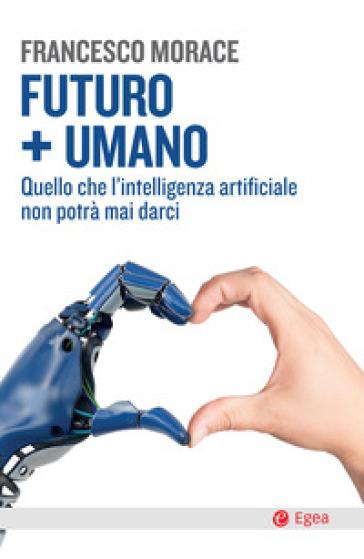 Futuro + umano. Quello che l'intelligenza artificiale non potrà mai darci - Francesco Morace |