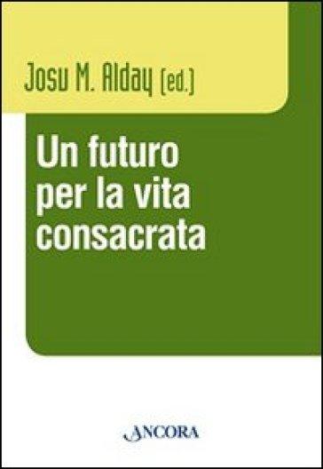 Futuro per la vita consacrata. Atti del Convegno del Claretianum 2011 (Un) - Josu M. Alday |