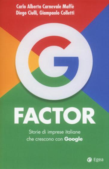 G factor. Storie di imprese italiane che crescono con Google - Carlo Alberto Carnevale Maffè |