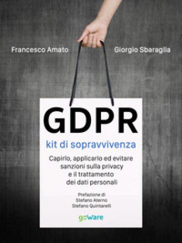 GDPR. Kit di sopravvivenza. Capirlo, applicarlo ed evitare sanzioni sulla privacy e il trattamento dei dati personali - Giorgio Sbaraglia | Thecosgala.com