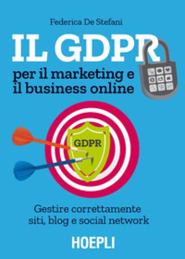 Il GDPR per il marketing e il business online. Gestire correttamente siti, blog e social network - Federica De Stefani pdf epub