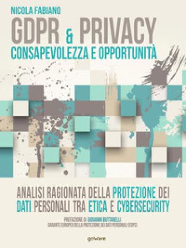 GDPR & privacy: consapevolezza e opportunità. Analisi ragionata della protezione dei dati personali tra etica e cybersecurity - Nicola Fabiano |