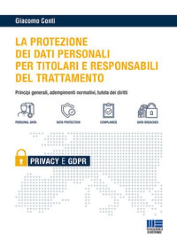Il GDPR per i titolari e i responsabili del trattamento. Principi generali, adempimenti normativi e tutela dei diritti - Giacomo Conti  