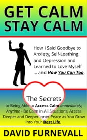 GET CALM, STAY CALM - How I Said Goodby to Anxiety, Self-Loathing and Depression and Learned to Love Myself... and How You Can Too