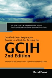 GIAC Certified Incident Handler Certification (GCIH) Exam Preparation Course in a Book for Passing the GCIH Exam - The How To Pass on Your First Try Certification Study Guide - Second Edition