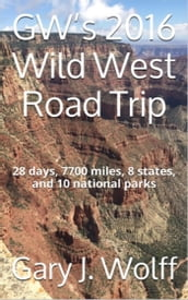 GW s 2016 Wild West Road Trip: 28 Days, 7700 Miles, 8 States, and 10 National Parks