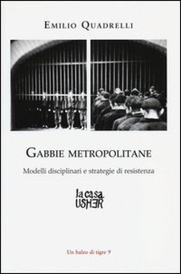 Gabbie metropolitane. Modelli disciplinari e strategie di resistenza - Emilio Quadrelli  