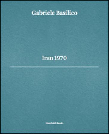 Gabriele Basilico. Iran 1970. Ediz. multilingue - Luca Doninelli   Rochesterscifianimecon.com