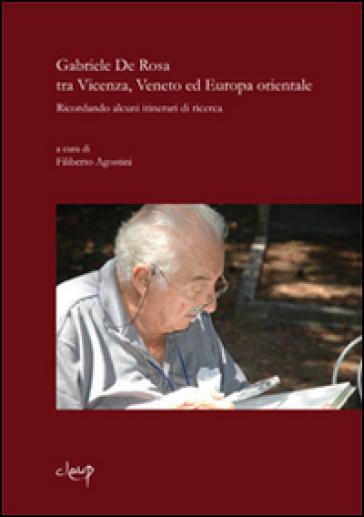 Gabriele De Rosa tra Vicenza, Veneto ed Europa orientale. Ricordando alcuni itinerari di ricerca - Filiberto Agostini |