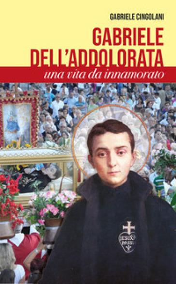 Gabriele dell'Addolorata. Una vita da innamorato - Gabriele Cingolani |