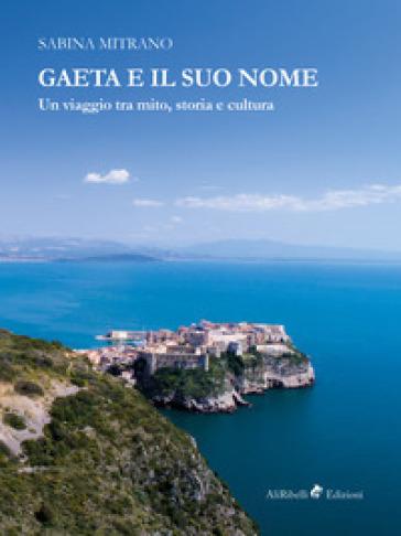 Gaeta e il suo nome. Un viaggio tra mito, storia e cultura - Sabina Mitrano  