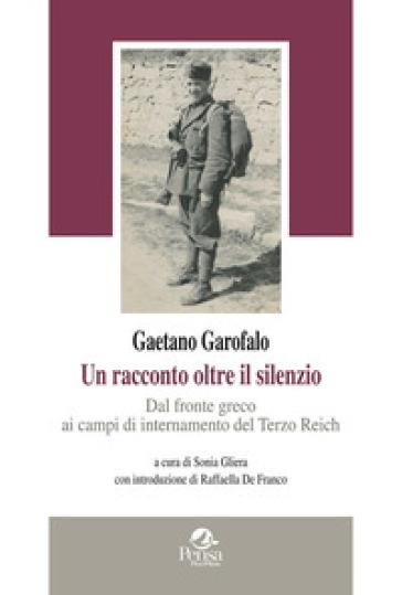 Gaetano Garofalo. Un racconto oltre il silenzio. Dal fronte greco ai campi di internamento del Terzo Reich - S. Gliera |