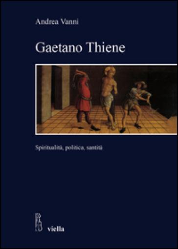 Gaetano Thiene. Spiritualità, politica, santità - Andrea Vania | Ericsfund.org