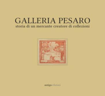 Galleria Pesaro. Storia di un mercante creatore di collezioni. Catalogo della mostra (Milano, 21 settembre-14 ottobre 2017)