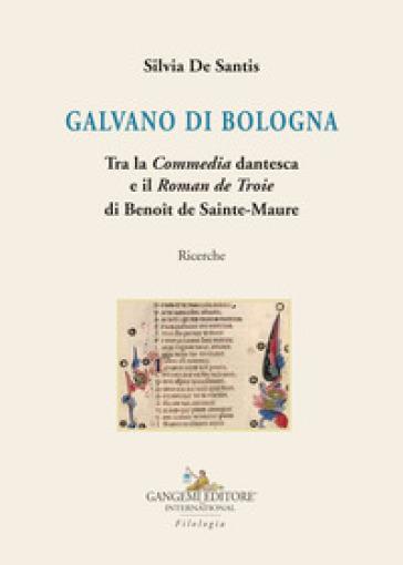 Galvano di Bologna. Tra la «Commedia» dantesca e il «Roman de Troie» di Benoit de Sainte-Maure. Ricerche - Silvia De Santis |