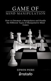 Game of Mind Manipulation: How to Outsmart a Manipulator and Handle the Different Types of Manipulative Mind Games