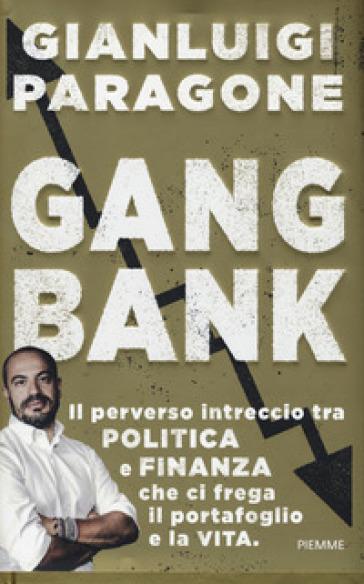 GangBank. Il perverso intreccio tra politica e finanza che ci frega il portafoglio e la vita - Gianluigi Paragone | Jonathanterrington.com