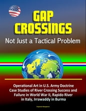 Gap Crossings: Not Just a Tactical Problem - Operational Art in U.S. Army Doctrine, Case Studies of River Crossing Success and Failure in World War II, Rapido River in Italy, Irrawaddy in Burma