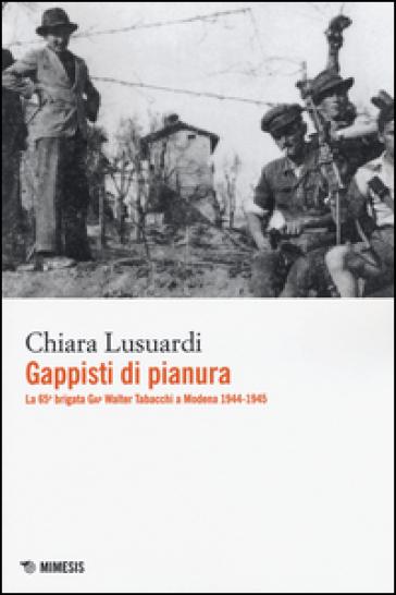 Gappisti di pianura. La 65ª brigata GAP Walter Tabacchi a Modena 1944-1945 - Chiara Lusuardi  