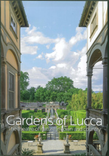 Gardens of Lucca. The theatre of nature in town and country. Ediz. illustrata