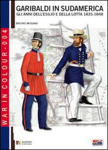 Garibaldi in Sudamerica. Gli anni dell'esilio e della lotta 1835-1854 - Bruno Mugnai |