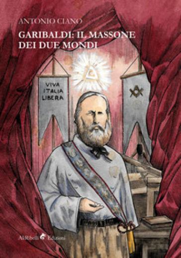 Garibaldi: il massone dei due mondi - Antonio Ciano |