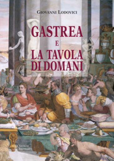 Gastrea e la tavola di domani - Giovanni E. Lodovici   Rochesterscifianimecon.com
