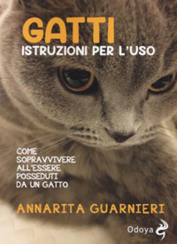 Gatti. Istruzioni per l'uso. Come sopravvivere all'essere posseduti da un gatto - Annarita Guarnieri |
