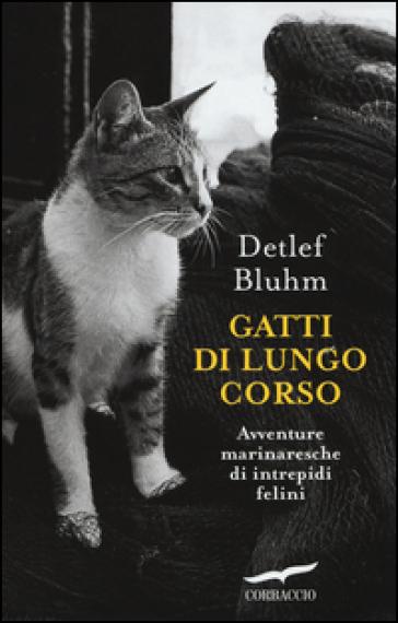 Gatti di lungo corso. Avventure marinaresche di intrepidi felini - Detlef Bluhm |