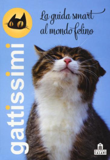 Gattissimi. La guida smart al mondo felino. Ediz. illustrata