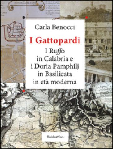 I Gattopardi. I Ruffo in Calabria e i Doria Pamphilj in Basilicata in età moderna - Carla Benocci  