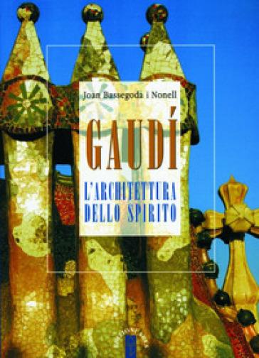 Gaudi. L'architettura dello spirito - Joan Bassegoda Nonell |