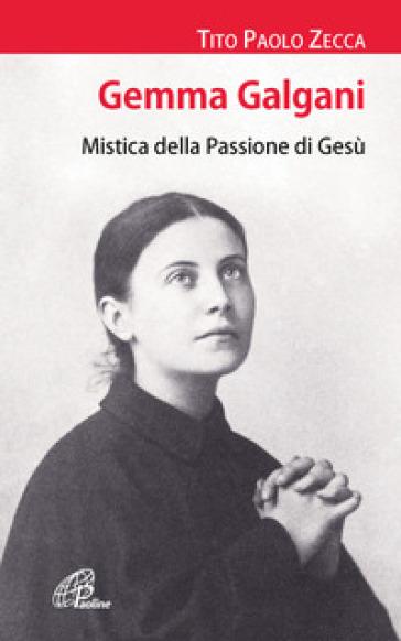 Gemma Galgani. Mistica della passione di Gesù - Tito Paolo Zecca |