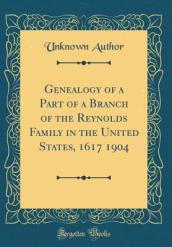Genealogy of a Part of a Branch of the Reynolds Family in the United States, 1617 1904 (Classic Reprint)