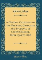 A General Catalogue of the Officers, Graduates and Students of Union College, from 1795 to 1868 (Classic Reprint)