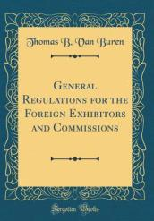 General Regulations for the Foreign Exhibitors and Commissions (Classic Reprint)