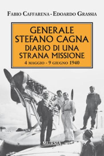 Generale Stefano Cagna. Diario di una strana missione 4 maggio-9 giugno 1940 - Fabio Caffarena | Kritjur.org