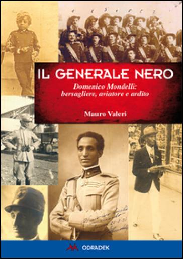 Generale nero. Domenico Mondelli: bersagliere, aviatore e ardito - Mauro Valeri | Rochesterscifianimecon.com